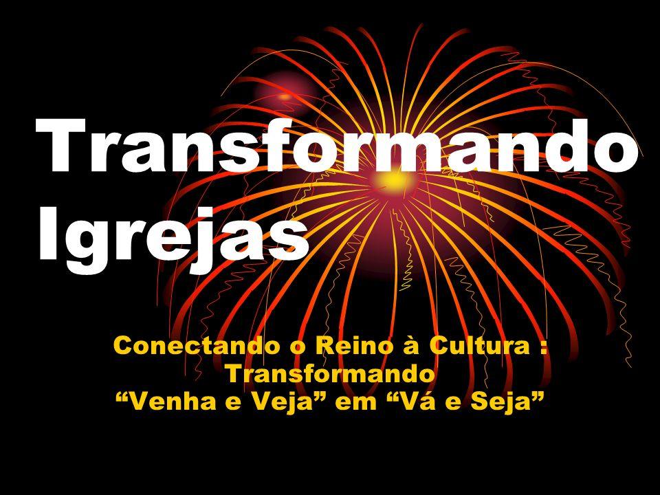 Transformando Igrejas Conectando o Reino à Cultura : Transformando Venha e Veja em Vá e Seja