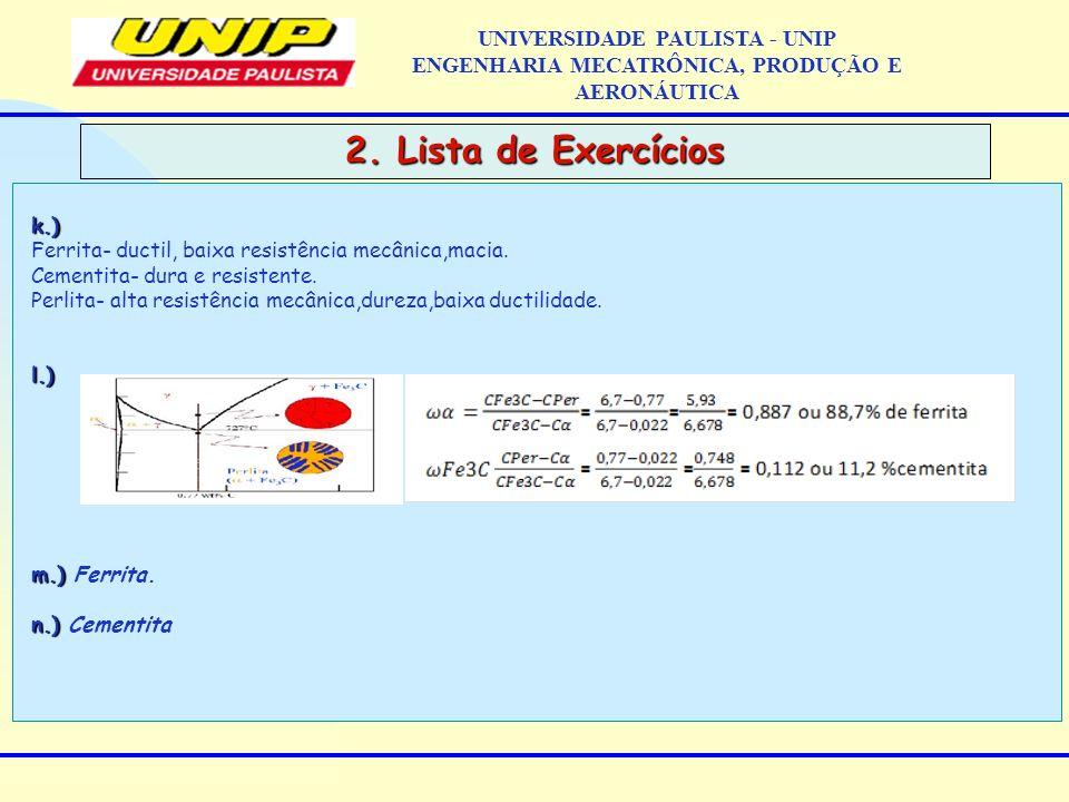 2. Lista de Exercícios UNIVERSIDADE PAULISTA - UNIP ENGENHARIA MECATRÔNICA, PRODUÇÃO E AERONÁUTICAk.) Ferrita- ductil, baixa resistência mecânica,maci