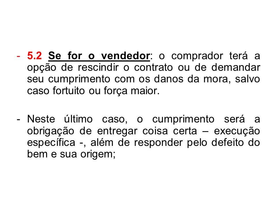 -5.2 Se for o vendedor: o comprador terá a opção de rescindir o contrato ou de demandar seu cumprimento com os danos da mora, salvo caso fortuito ou f