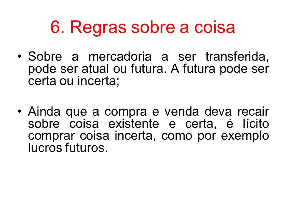 6. Regras sobre a coisa Sobre a mercadoria a ser transferida, pode ser atual ou futura. A futura pode ser certa ou incerta; Ainda que a compra e venda