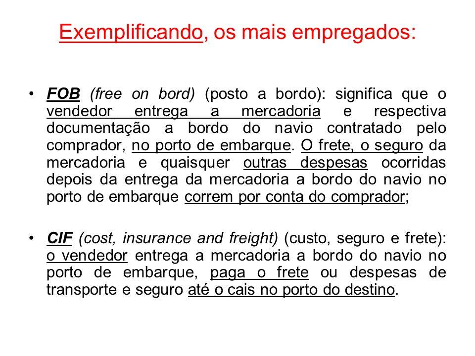 Exemplificando, os mais empregados: FOB (free on bord) (posto a bordo): significa que o vendedor entrega a mercadoria e respectiva documentação a bord