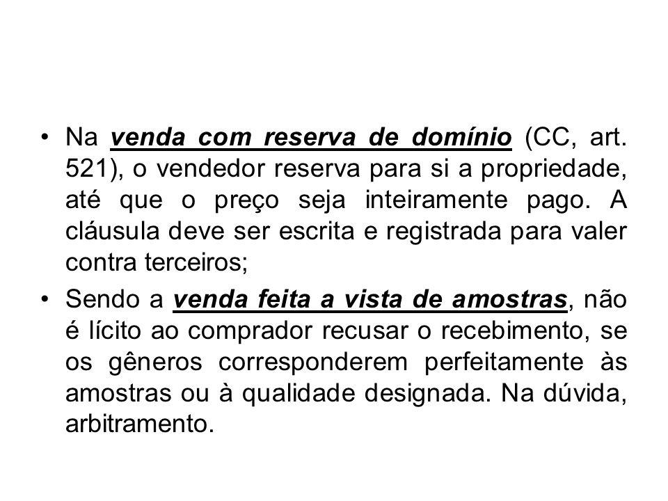 Na venda com reserva de domínio (CC, art. 521), o vendedor reserva para si a propriedade, até que o preço seja inteiramente pago. A cláusula deve ser
