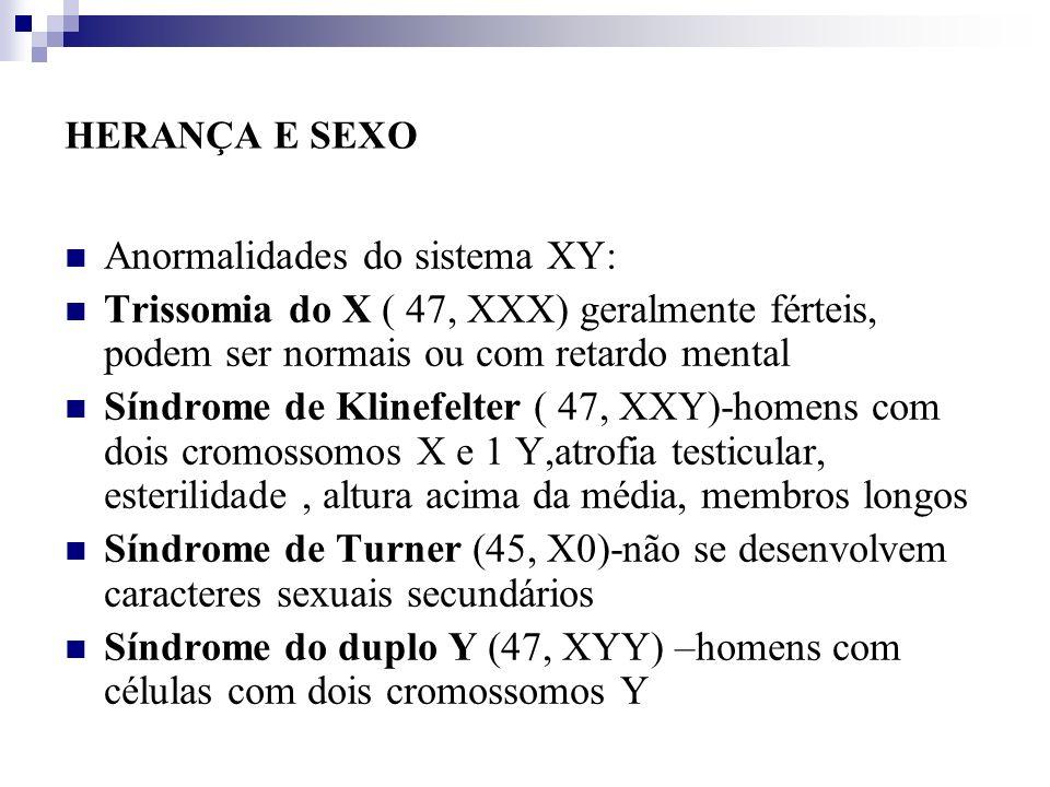 HERANÇA E SEXO Anormalidades do sistema XY: Trissomia do X ( 47, XXX) geralmente férteis, podem ser normais ou com retardo mental Síndrome de Klinefel