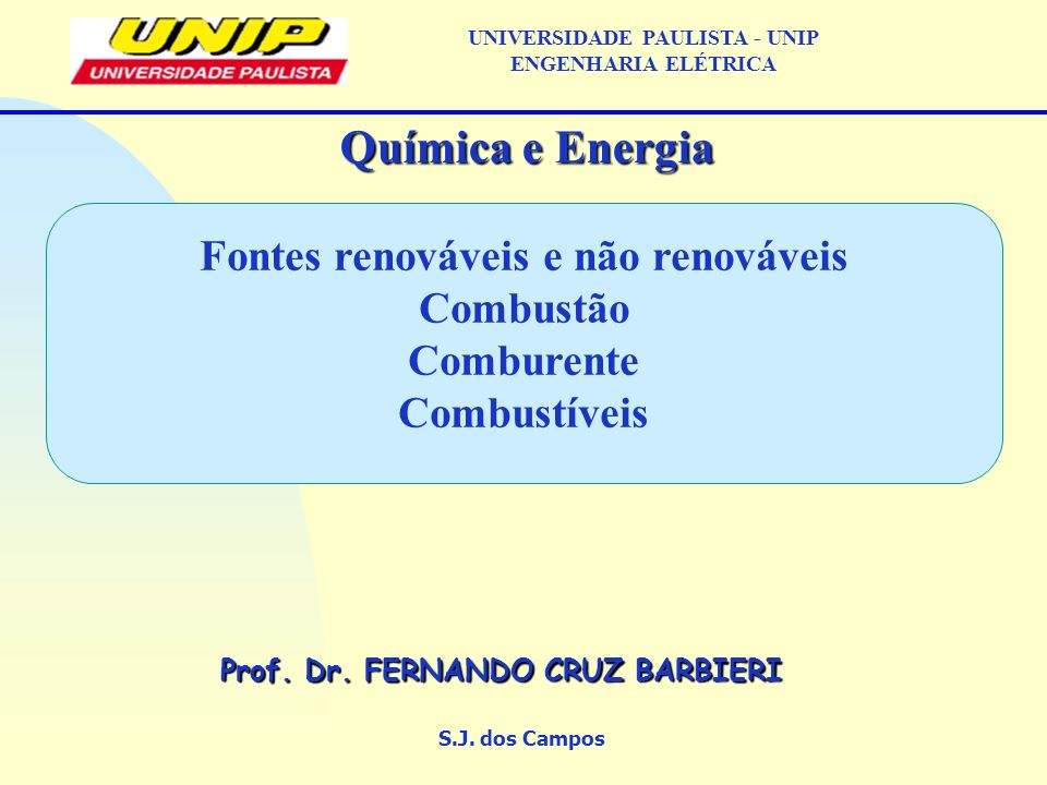 Fontes renováveis e não renováveis Combustão Comburente Combustíveis S.J. dos Campos Química e Energia Prof. Dr. FERNANDO CRUZ BARBIERI UNIVERSIDADE P