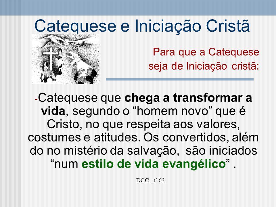 Catequese e Iniciação Cristã Para que a Catequese seja de Iniciação cristã: - Catequese que chega a transformar a vida, segundo o homem novo que é Cri