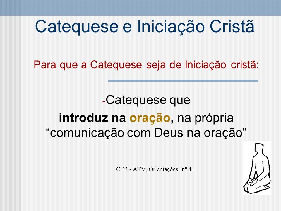 Catequese e Iniciação Cristã Para que a Catequese seja de Iniciação cristã: -C-Catequese que introduz na oração, na própria comunicação com Deus na or