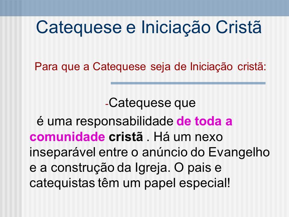 Catequese e Iniciação Cristã Para que a Catequese seja de Iniciação cristã: - Catequese que é uma responsabilidade de toda a comunidade cristã. Há um