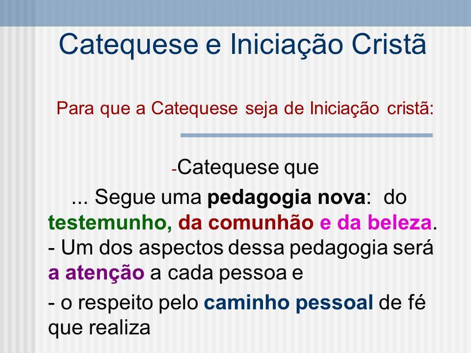 Catequese e Iniciação Cristã Para que a Catequese seja de Iniciação cristã: - Catequese que... Segue uma pedagogia nova: do testemunho, da comunhão e