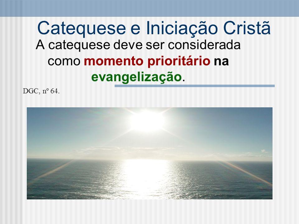 Catequese e Iniciação Cristã A catequese deve ser considerada como momento prioritário na evangelização. DGC, nº 64.