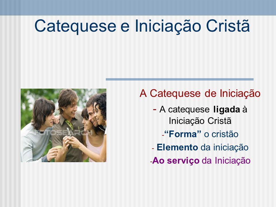 Catequese e Iniciação Cristã A Catequese de Iniciação - A catequese ligada à Iniciação Cristã - Forma o cristão - Elemento da iniciação - Ao serviço d