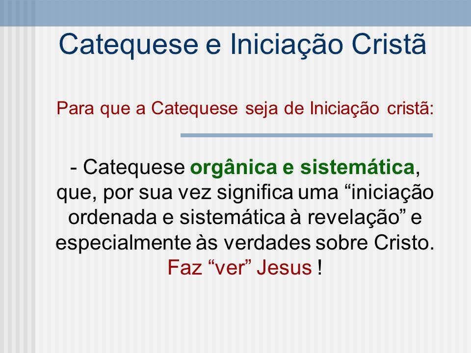 Catequese e Iniciação Cristã Para que a Catequese seja de Iniciação cristã: - Catequese orgânica e sistemática, que, por sua vez significa uma iniciaç