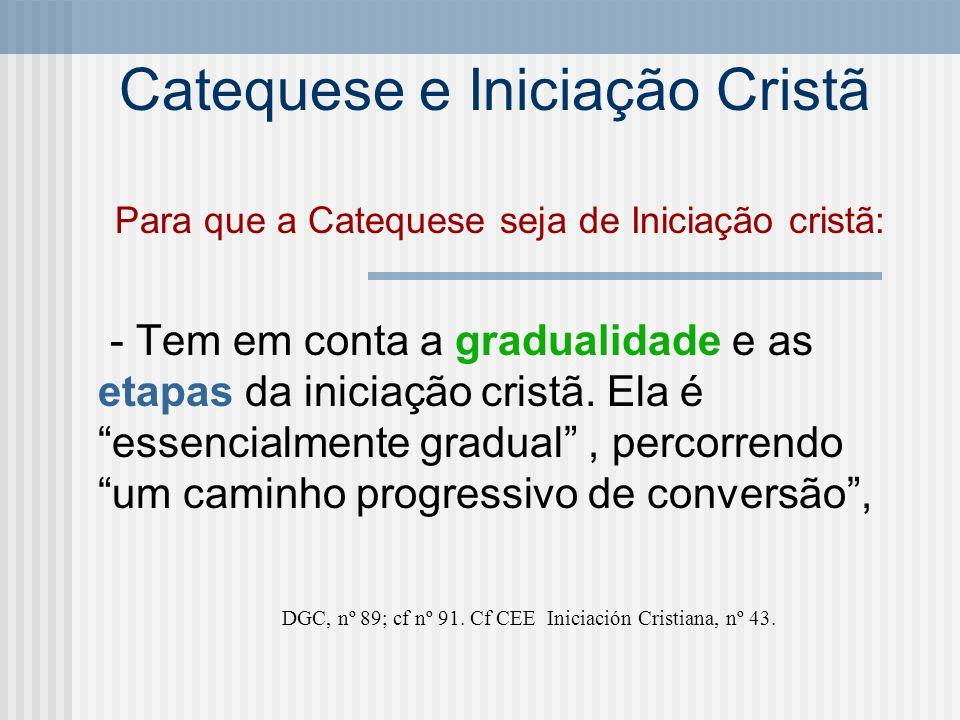 Catequese e Iniciação Cristã Para que a Catequese seja de Iniciação cristã: - Tem em conta a gradualidade e as etapas da iniciação cristã. Ela é essen