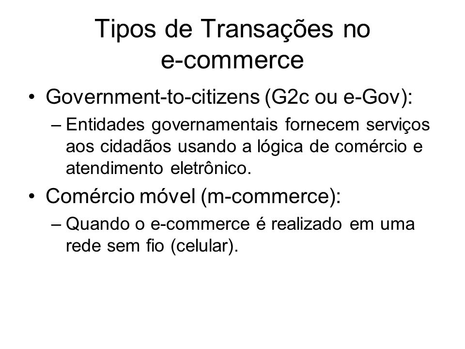 Tipos de Transações no e-commerce Government-to-citizens (G2c ou e-Gov): –Entidades governamentais fornecem serviços aos cidadãos usando a lógica de c