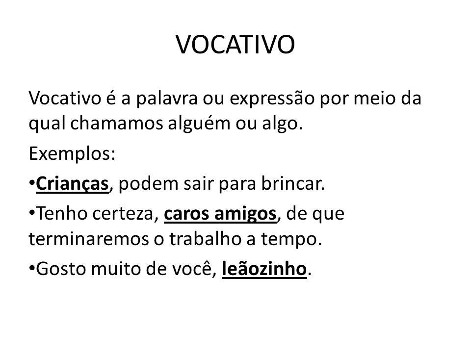 VOCATIVO Vocativo é a palavra ou expressão por meio da qual chamamos alguém ou algo. Exemplos: Crianças, podem sair para brincar. Tenho certeza, caros
