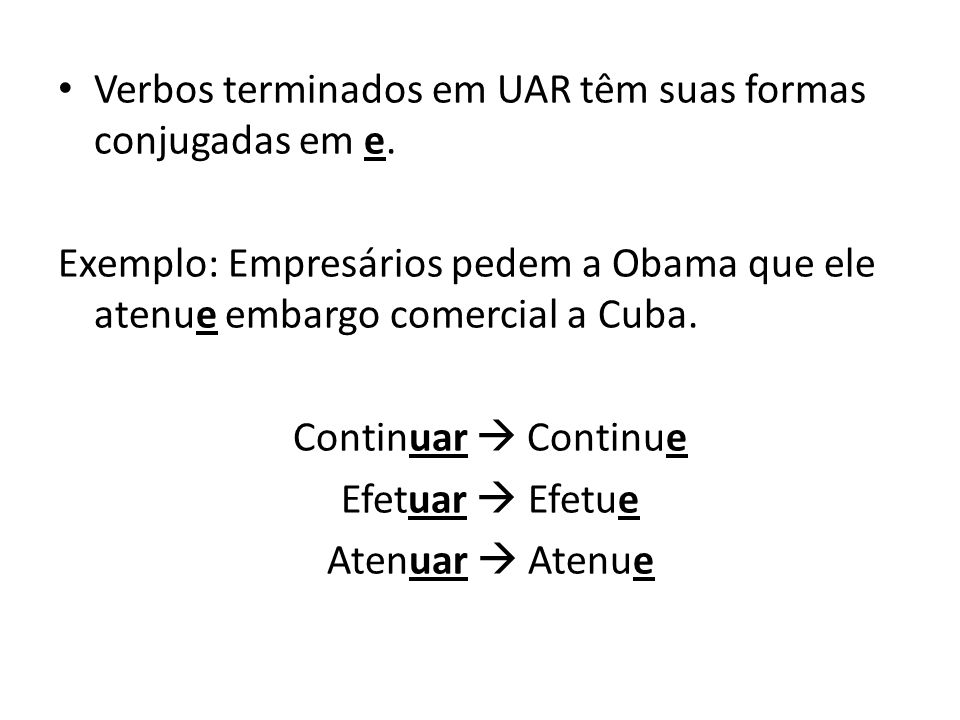 Verbos terminados em UAR têm suas formas conjugadas em e. Exemplo: Empresários pedem a Obama que ele atenue embargo comercial a Cuba. Continuar Contin