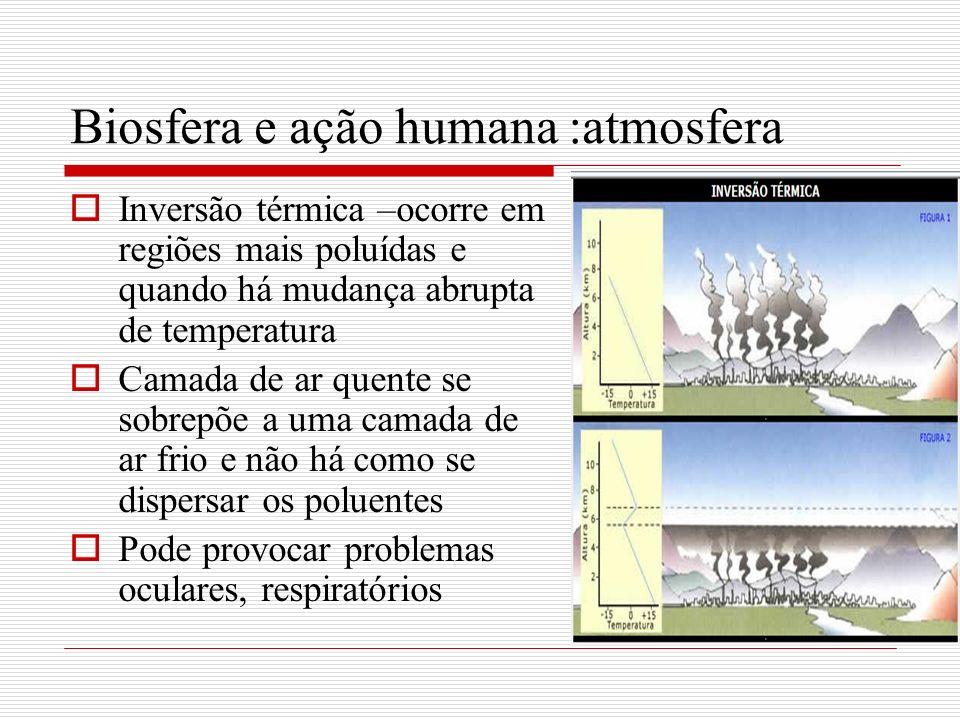 Biosfera e ação humana :atmosfera Inversão térmica –ocorre em regiões mais poluídas e quando há mudança abrupta de temperatura Camada de ar quente se