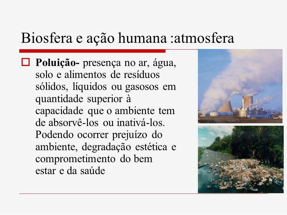 Biosfera e ação humana :atmosfera Poluição se intensificou com o processo de urbanização Em geral as grandes cidades são mais poluídas (exceção cidades menores onde ocorrem queimadas) Situações observadas nas cidades: maior temperatura do ar, movimentação mais lenta do ar, impermeabilização do solo, escassez de vegetação, maior quantidade de poluentes