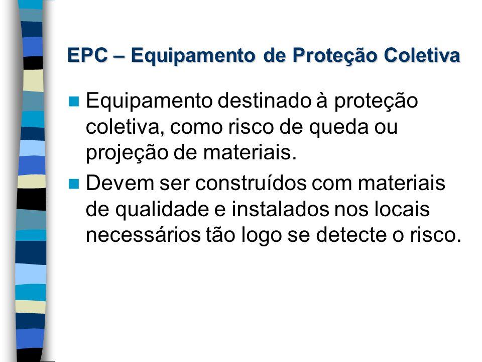 EPC – Equipamento de Proteção Coletiva Equipamento destinado à proteção coletiva, como risco de queda ou projeção de materiais. Devem ser construídos