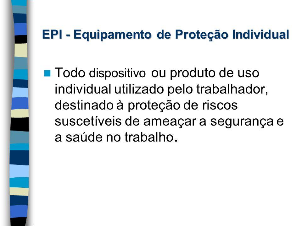 EPI - Equipamento de Proteção Individual Todo dispositivo ou produto de uso individual utilizado pelo trabalhador, destinado à proteção de riscos susc