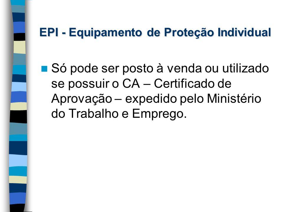 EPI - Equipamento de Proteção Individual Só pode ser posto à venda ou utilizado se possuir o CA – Certificado de Aprovação – expedido pelo Ministério