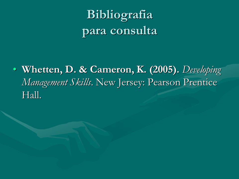 Bibliografia para consulta Whetten, D. & Cameron, K. (2005). Developing Management Skills. New Jersey: Pearson Prentice Hall.Whetten, D. & Cameron, K.