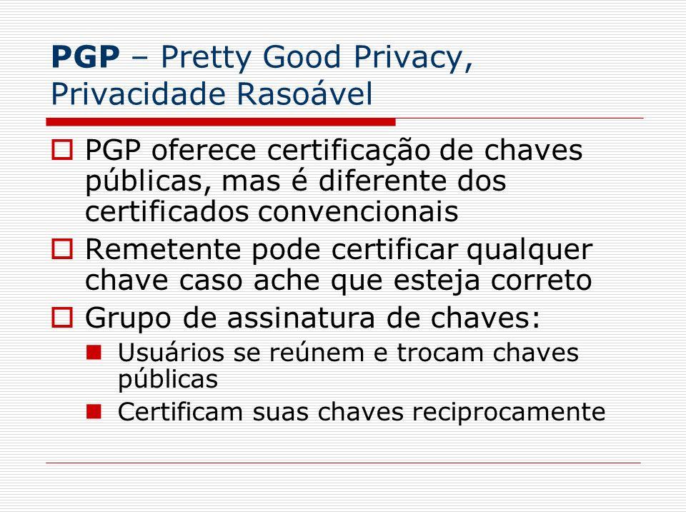 PGP – Pretty Good Privacy, Privacidade Rasoável PGP oferece certificação de chaves públicas, mas é diferente dos certificados convencionais Remetente