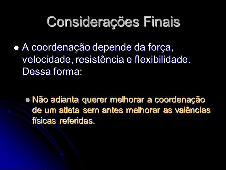 Considerações Finais A coordenação depende da força, velocidade, resistência e flexibilidade. Dessa forma: A coordenação depende da força, velocidade,