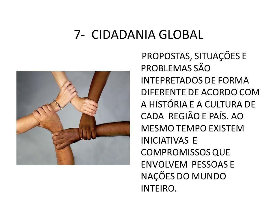 7- CIDADANIA GLOBAL PROPOSTAS, SITUAÇÕES E PROBLEMAS SÃO INTEPRETADOS DE FORMA DIFERENTE DE ACORDO COM A HISTÓRIA E A CULTURA DE CADA REGIÃO E PAÍS. A