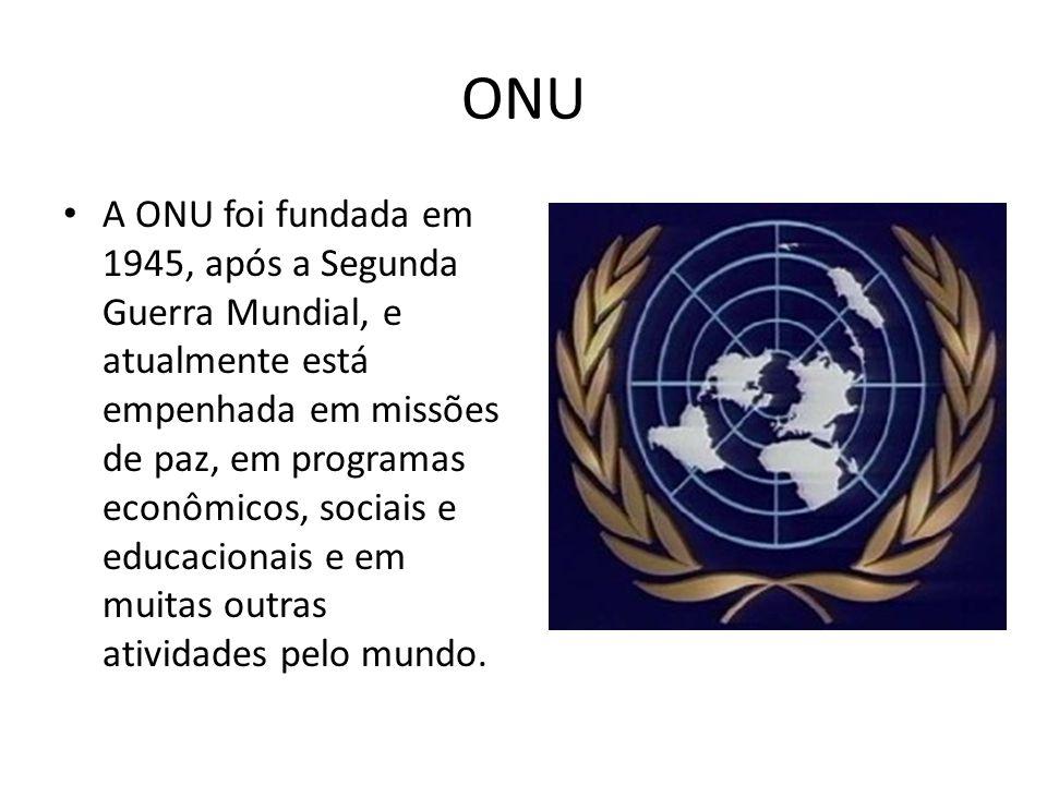 ONU A ONU foi fundada em 1945, após a Segunda Guerra Mundial, e atualmente está empenhada em missões de paz, em programas econômicos, sociais e educac