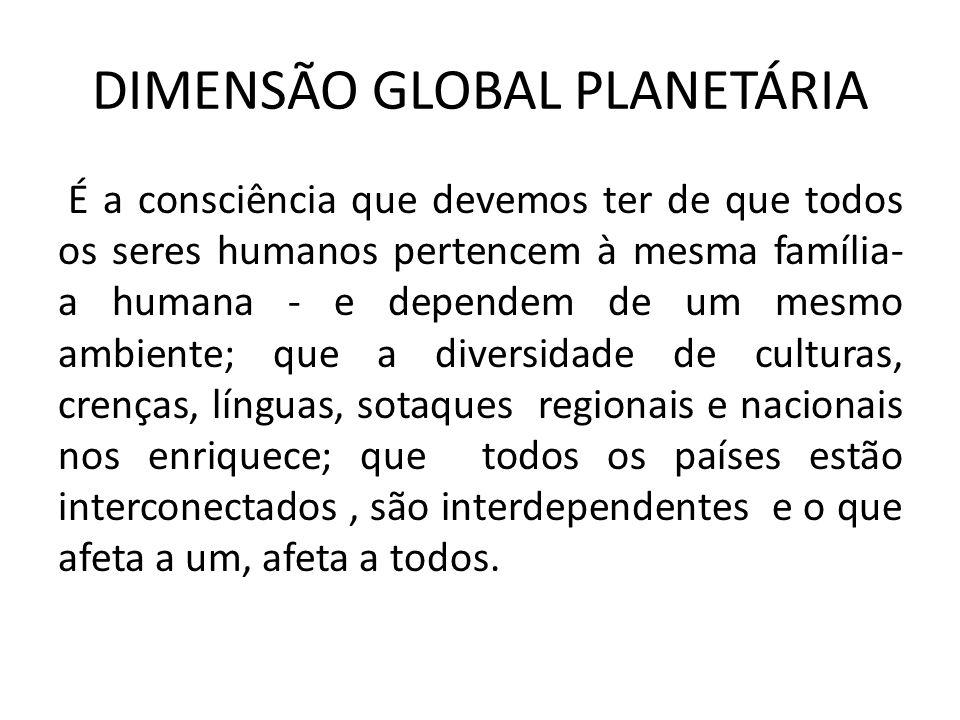 DIMENSÃO GLOBAL PLANETÁRIA É a consciência que devemos ter de que todos os seres humanos pertencem à mesma família- a humana - e dependem de um mesmo