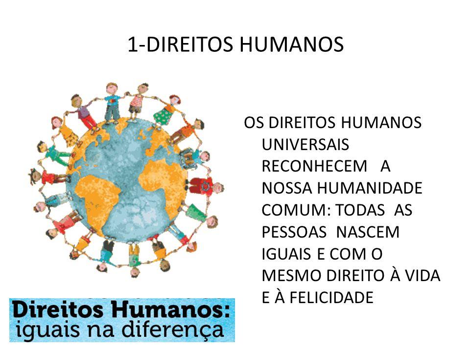 1-DIREITOS HUMANOS OS DIREITOS HUMANOS UNIVERSAIS RECONHECEM A NOSSA HUMANIDADE COMUM: TODAS AS PESSOAS NASCEM IGUAIS E COM O MESMO DIREITO À VIDA E À