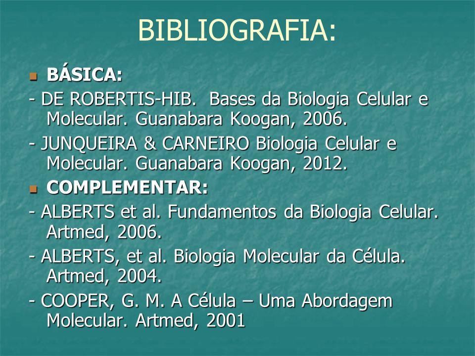 BIBLIOGRAFIA: BÁSICA: BÁSICA: - DE ROBERTIS-HIB. Bases da Biologia Celular e Molecular. Guanabara Koogan, 2006. - JUNQUEIRA & CARNEIRO Biologia Celula