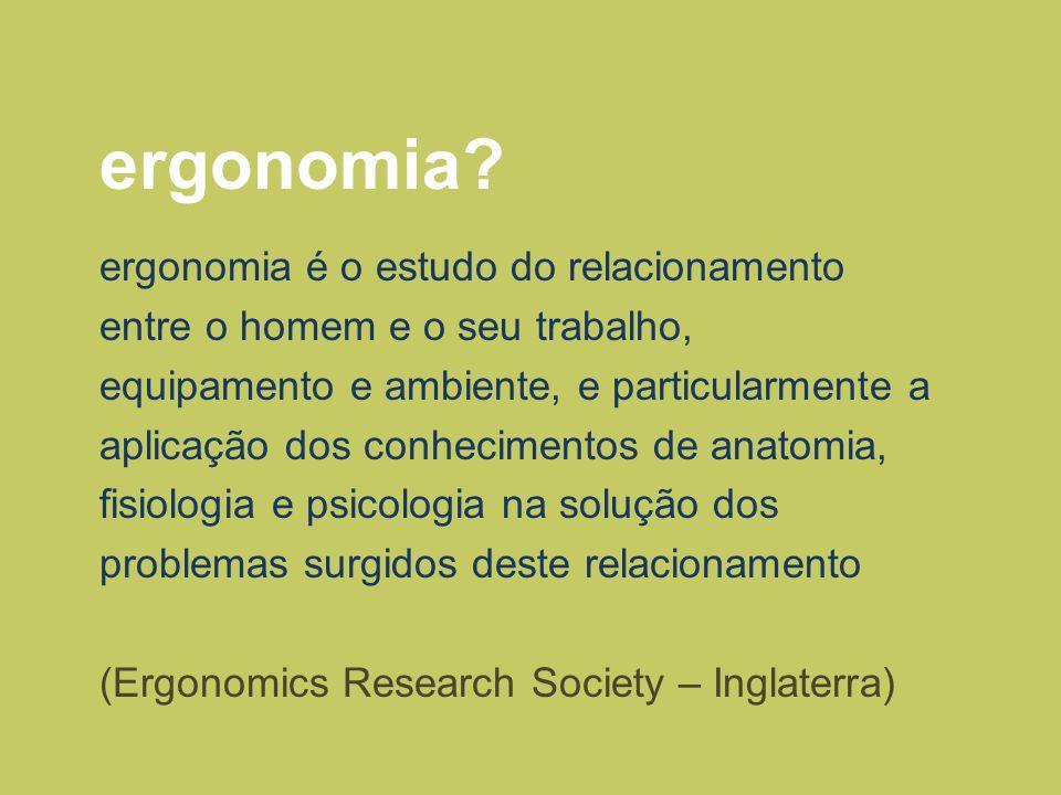 ergonomia? ergonomia é o estudo do relacionamento entre o homem e o seu trabalho, equipamento e ambiente, e particularmente a aplicação dos conhecimen
