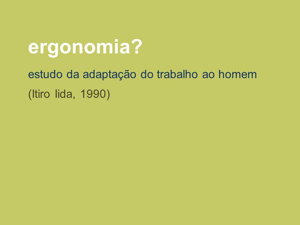 ergonomia? (Itiro Iida, 1990) estudo da adaptação do trabalho ao homem