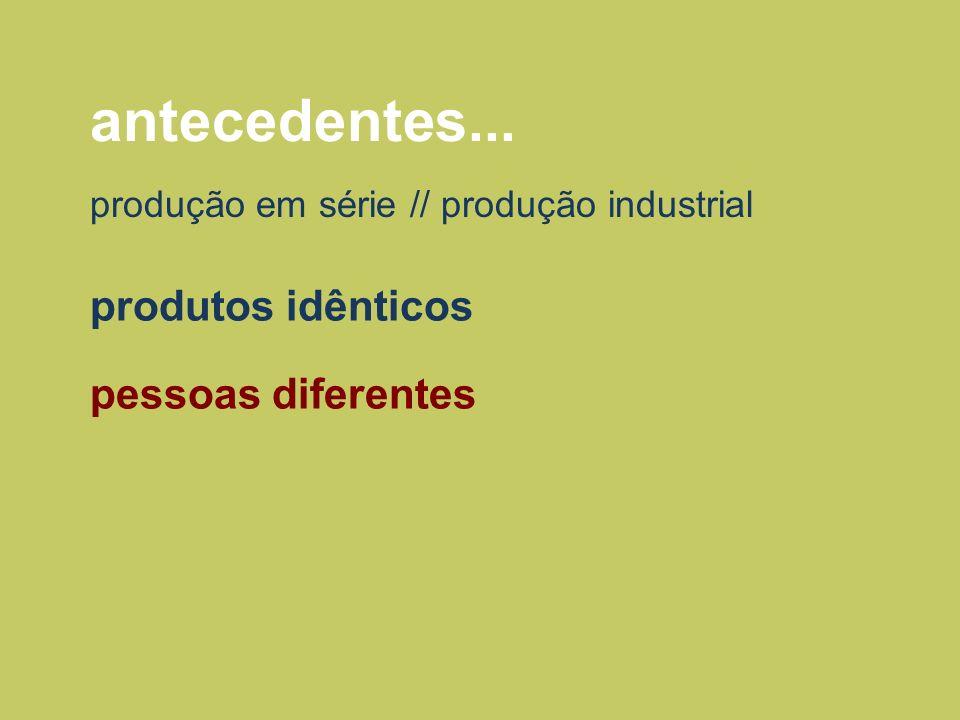 antecedentes... produção em série // produção industrial produtos idênticos pessoas diferentes