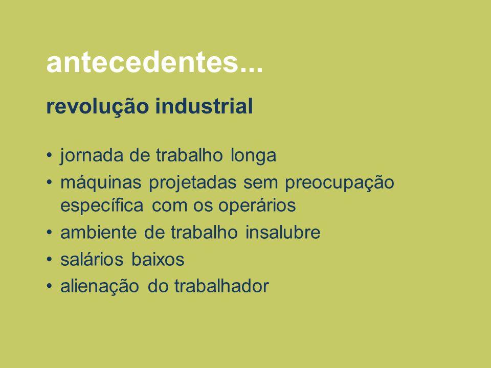 antecedentes... revolução industrial jornada de trabalho longa máquinas projetadas sem preocupação específica com os operários ambiente de trabalho in
