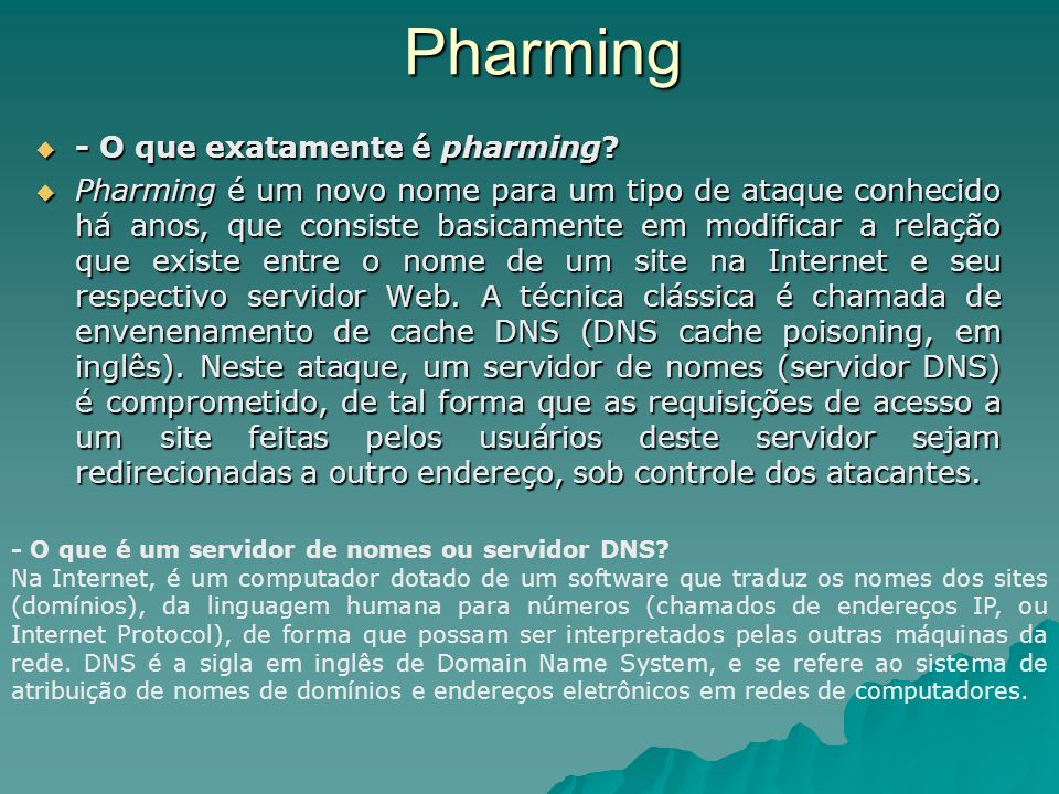 Pharming - O que exatamente é pharming? - O que exatamente é pharming? Pharming é um novo nome para um tipo de ataque conhecido há anos, que consiste