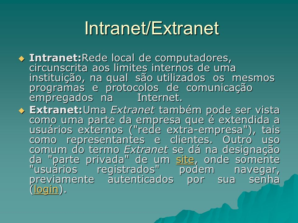 Intranet/Extranet Intranet/Extranet Intranet:Rede local de computadores, circunscrita aos limites internos de uma instituição, na qual são utilizados