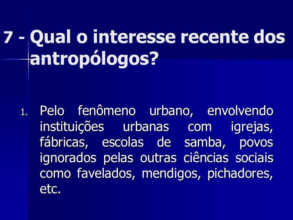 7 - Qual o interesse recente dos antropólogos? 1. Pelo fenômeno urbano, envolvendo instituições urbanas com igrejas, fábricas, escolas de samba, povos