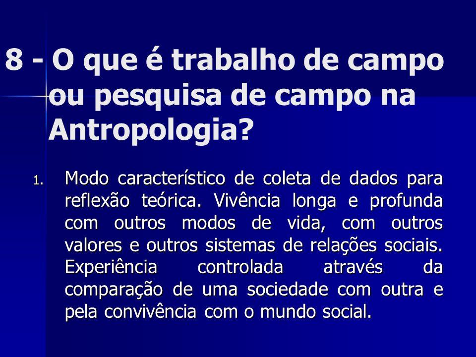 8 - O que é trabalho de campo ou pesquisa de campo na Antropologia? 1. Modo característico de coleta de dados para reflexão teórica. Vivência longa e