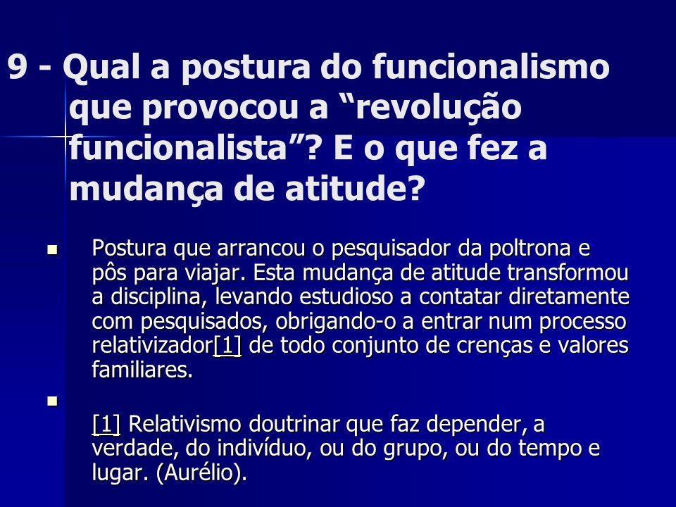 9 - Qual a postura do funcionalismo que provocou a revolução funcionalista? E o que fez a mudança de atitude? Postura que arrancou o pesquisador da po
