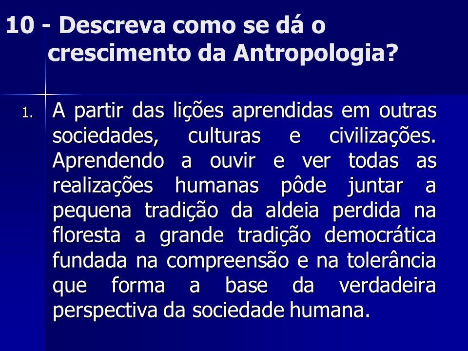 10 - Descreva como se dá o crescimento da Antropologia? 1. A partir das lições aprendidas em outras sociedades, culturas e civilizações. Aprendendo a