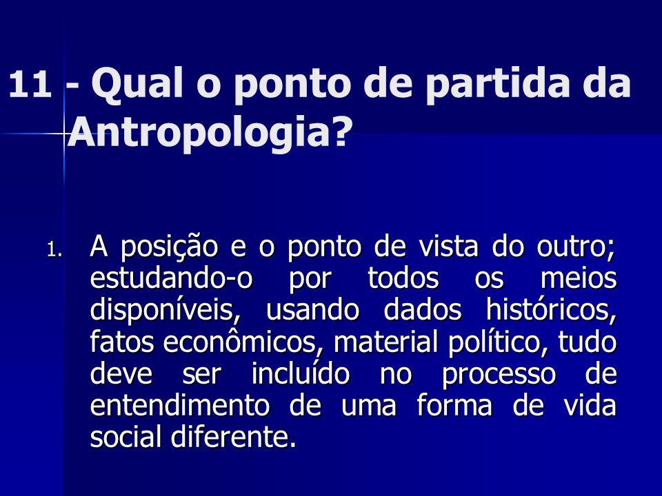 11 - Qual o ponto de partida da Antropologia? 1. A posição e o ponto de vista do outro; estudando-o por todos os meios disponíveis, usando dados histó