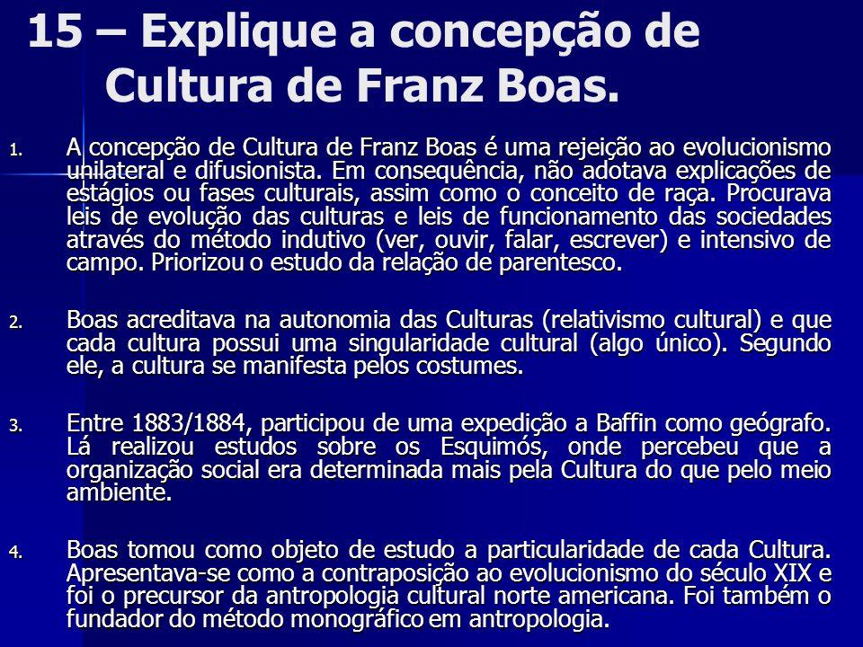 15 – Explique a concepção de Cultura de Franz Boas. 1. A concepção de Cultura de Franz Boas é uma rejeição ao evolucionismo unilateral e difusionista.