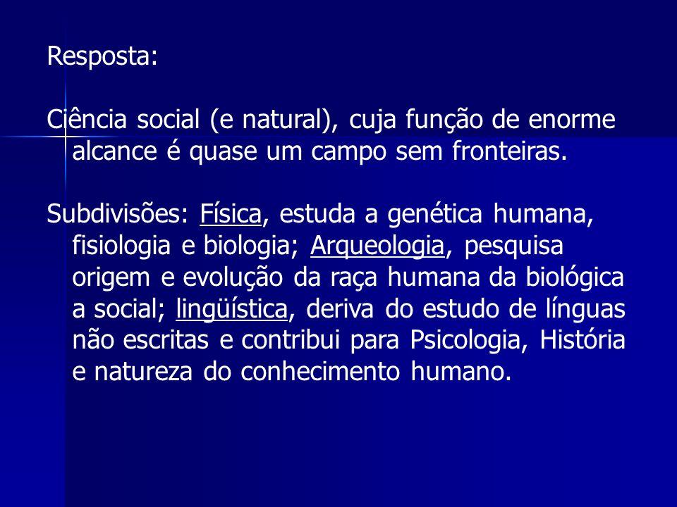Resposta: Ciência social (e natural), cuja função de enorme alcance é quase um campo sem fronteiras. Subdivisões: Física, estuda a genética humana, fi