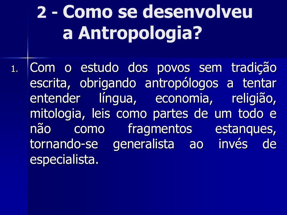 2 - Como se desenvolveu a Antropologia? 1. Com o estudo dos povos sem tradição escrita, obrigando antropólogos a tentar entender língua, economia, rel