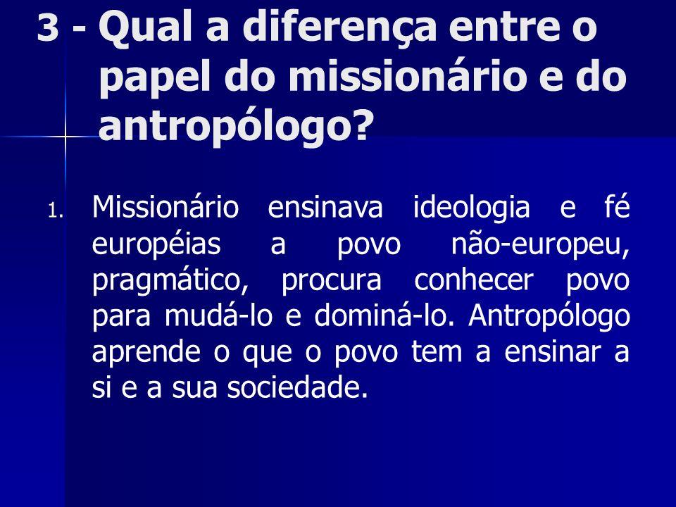 3 - Qual a diferença entre o papel do missionário e do antropólogo? 1. 1. Missionário ensinava ideologia e fé européias a povo não-europeu, pragmático