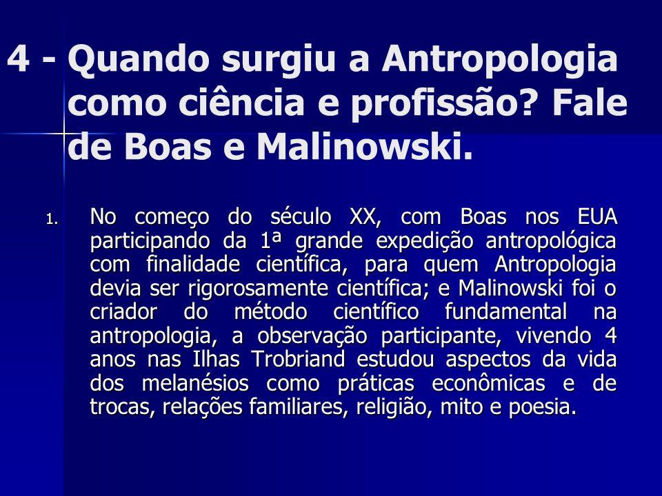 4 - Quando surgiu a Antropologia como ciência e profissão? Fale de Boas e Malinowski. 1. No começo do século XX, com Boas nos EUA participando da 1ª g