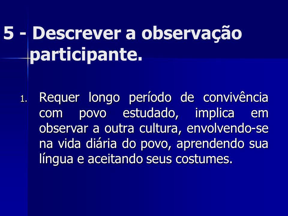 5 - Descrever a observação participante. 1. Requer longo período de convivência com povo estudado, implica em observar a outra cultura, envolvendo-se
