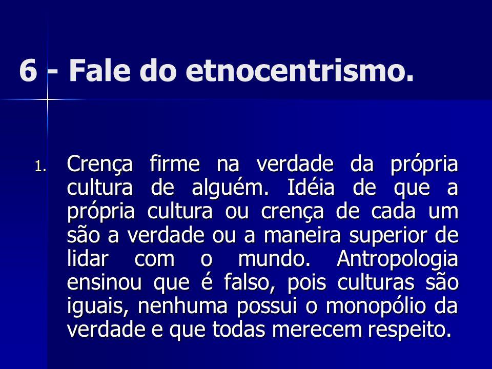 6 - Fale do etnocentrismo. 1. Crença firme na verdade da própria cultura de alguém. Idéia de que a própria cultura ou crença de cada um são a verdade